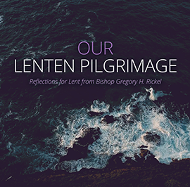 Our Lenten Pilgrimage: Reflections for Lent from Bishop Gregory H. Rickel
